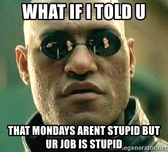 What if I told you / Matrix Morpheus - what if i told u that mondays arent stupid but ur job is stupid