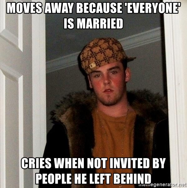 Scumbag Steve - moves away BECAUSE 'everyone' is married cries when not invited by PEOPLE he left behind