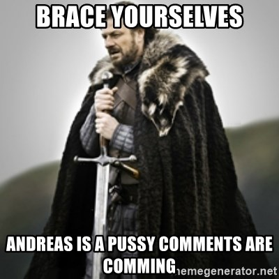 Brace yourselves. - Brace yourselves Andreas is a pussy comments are comming
