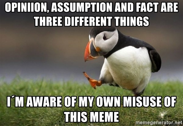 Unpopular Opinion Puffin - opiniion, assumption and fact are three different things I´m aware of my own misuse of this meme