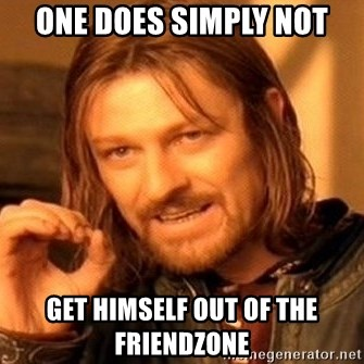 One Does Not Simply - ONE DOES SIMPLY NOT GET HIMSELF OUT OF THE FRIENDZONE