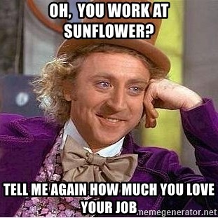 Willy Wonka - Oh,  you work at Sunflower? Tell me again how much you love your job