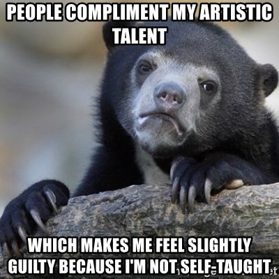 Confession Bear - People compliment my artistic talent which makes me feel slightly guilty because i'm not self-taught