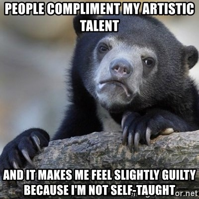 Confession Bear - people compliment my artistic talent and it makes me feel slightly guilty because i'm not self-taught