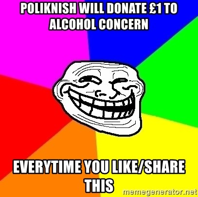 Trollface - poliknish will donate £1 to alcohol concern everytime you like/share  this