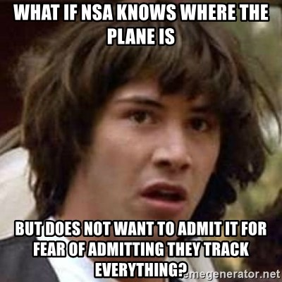 Conspiracy Keanu - What if NSA knows where the PLANE is But does not want to admit it for fear of ADMITTING they track everything?