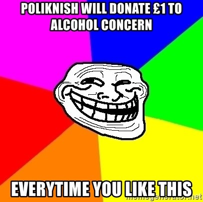 Trollface - poliknish will donate £1 to alcohol concern everytime you like this