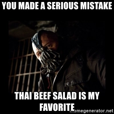 Bane Meme - You made a serious mistake thai beef salad is my FAVORITE