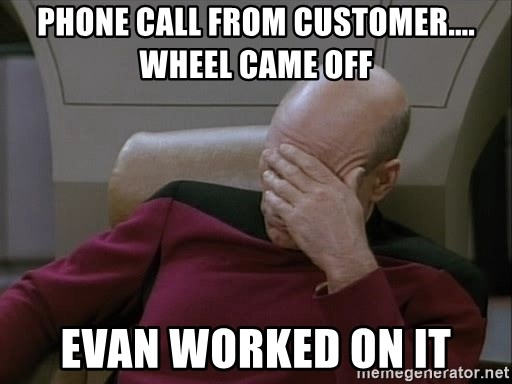 Picardfacepalm - phone call from customer.... wheel came off Evan worked on it