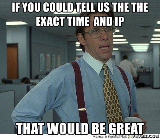 That would be great - If you could tell us the the exact time  and IP THAT WOULD BE GREAT