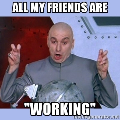 """Dr Evil meme - All my friends are """"working"""""""