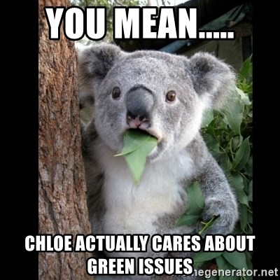 Koala can't believe it - you mean..... chloe actually cares about green issues