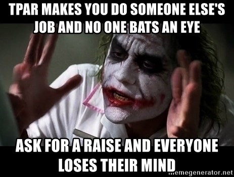 joker mind loss - tpar makes you do someone else's job and no one bats an eye ask for a raise and everyone loses their mind