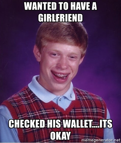 Bad Luck Brian - wanted to have a girlfriend checked his wallet....its okay