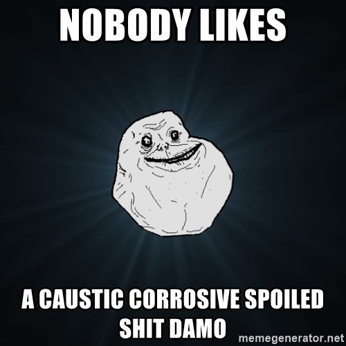 Forever Alone - nobody likes a caustic corrosive spoiled shit damo