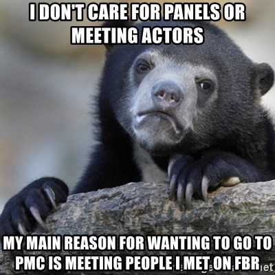 Confession Bear - I don't care for panels or meeting actors my main reason for wanting to go to pmc is meeting people i met on fbr