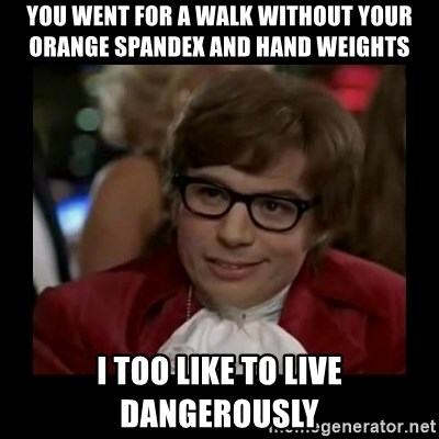 Dangerously Austin Powers - you went for a walk without your orange spandex and hand weights I too like to live dangerously