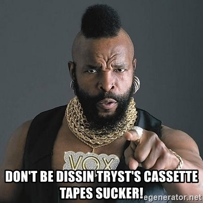 Mr T -  Don't be dissin Tryst's cassette tapes sucker!