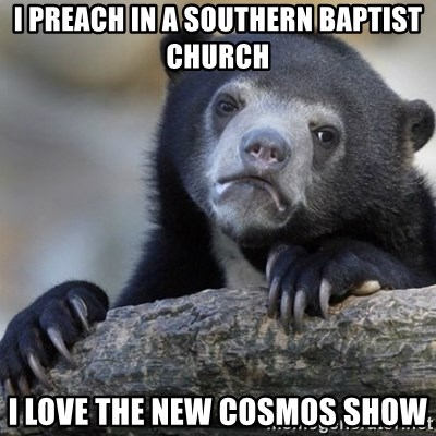 Confession Bear - I preach in a southern Baptist church I love the new Cosmos show