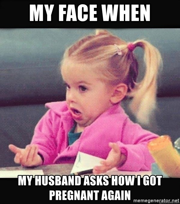 I have no idea little girl  - My face when  My husband asks how I Got pregnant again