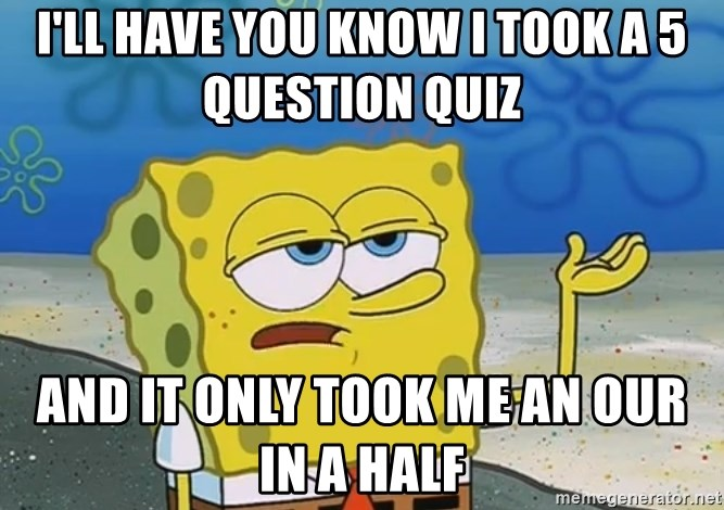 I'll have you know Spongebob - I'll have you know I took a 5 question quiz  And it only took me an our in a half