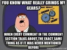 YOU KNOW WHAT REALLY GRIND MY GEARS - you know what really grinds my gears? when every comment in the comment section talks about the exact same thing as if it was never mentioned before