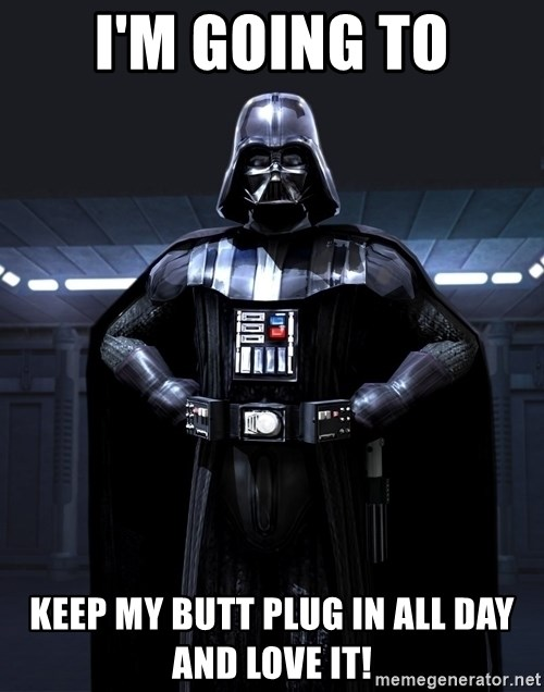 Bitch Darth Vader - I'm going to Keep my butt plug in all day and love it!