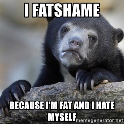 Confession Bear - I fatshame Because I'm fat and I hate myself