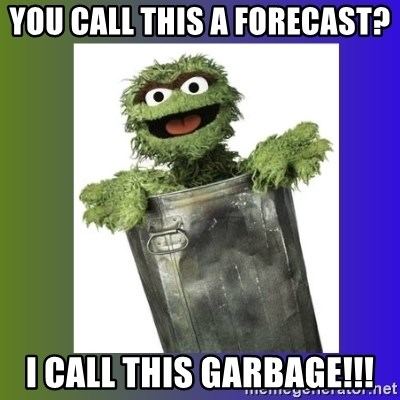 Oscar the Grouch - You call this a forecast? i call this garbage!!!