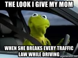 kermit the frog in car - THE LOOK I GIVE MY MOM WHEN SHE BREAKS EVERY TRAFFIC LAW WHILE DRIVING
