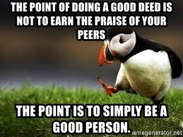 Unpopular Opinion - The point of doing a good deed is not to earn the praise of your peers The point is to simply be a good person.
