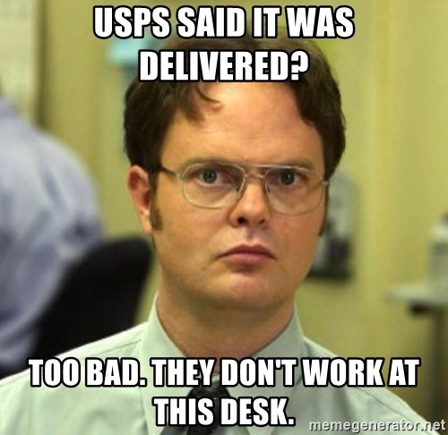 False Dwight - Usps said it was delivered? too bad. they don't work at this desk.