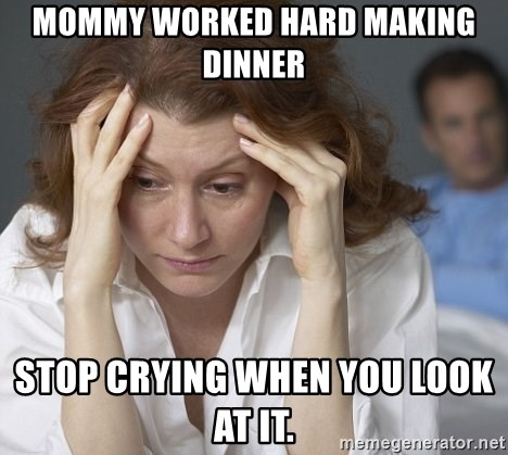 Single Mom - Mommy worked hard making dinner Stop crying when you look at it.