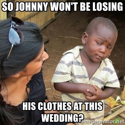 Skeptical 3rd World Kid - So Johnny Won't Be Losing  His Clothes At This Wedding?