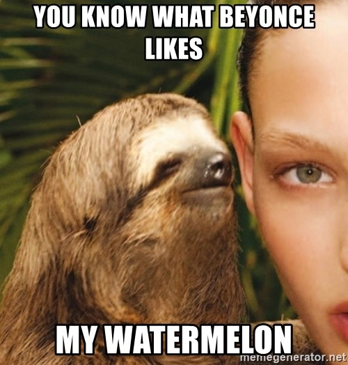 The Rape Sloth - You know what Beyonce likes My Watermelon