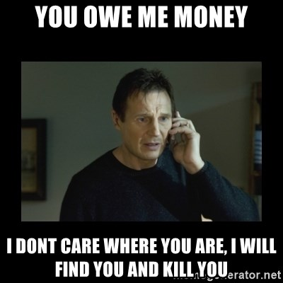 I will find you and kill you - You Owe me money i dont care where you are, i will find you and kill you