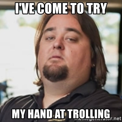 chumlee - I've come to try My hand at trolling