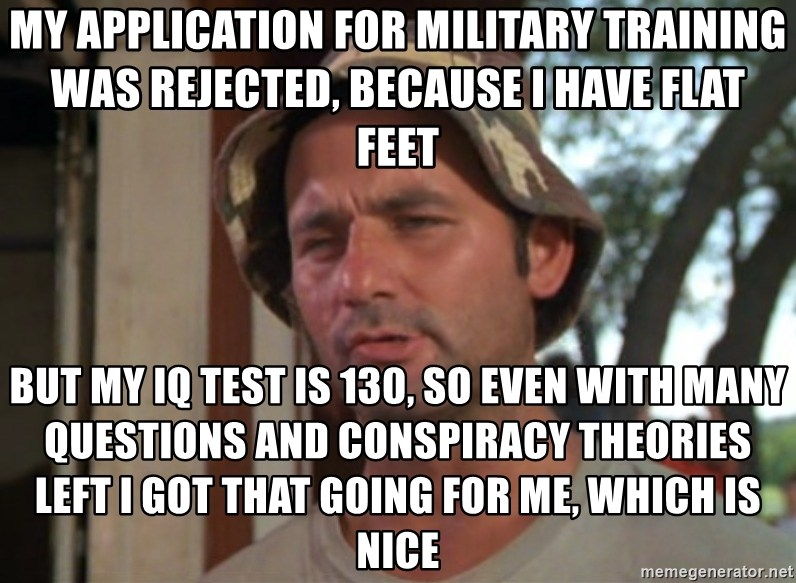 So I got that going on for me, which is nice - my application for military TRAINING was rejected, because I have flat feet But my iq test is 130, so even with many questions and conspiracy theorIES left i got that going for me, which is nice