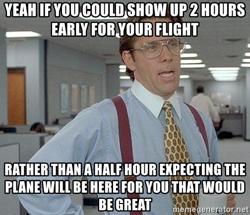 yeah if you could just write a 6 page paper over springbreak thatd be great - yeah if you could show up 2 hours early for your flight rather than a half hour expecting the plane will be here for you that would be great