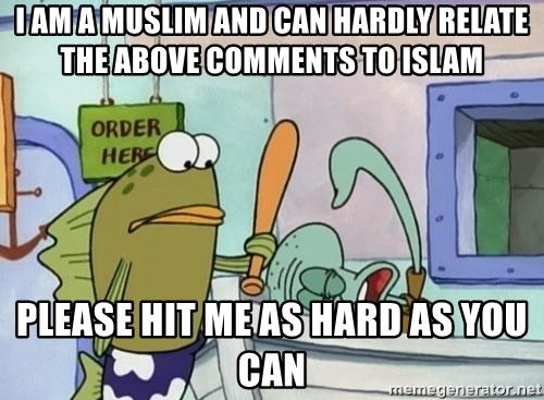 please hit me as hard as you can - I am a muslim and can hardly relate the above comments to islam please hit me as hard as you can