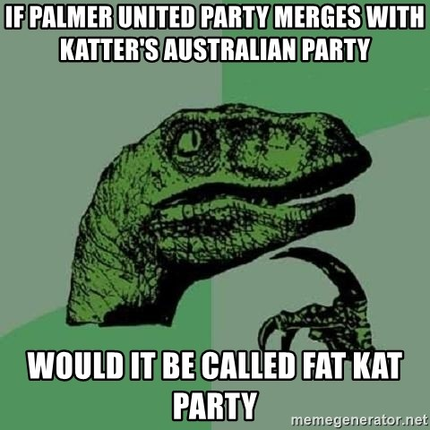 Philosoraptor - if Palmer United Party merges with Katter's Australian Party  would it be called Fat Kat Party