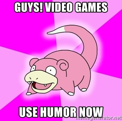 Slowpoke - Guys! Video games use humor now
