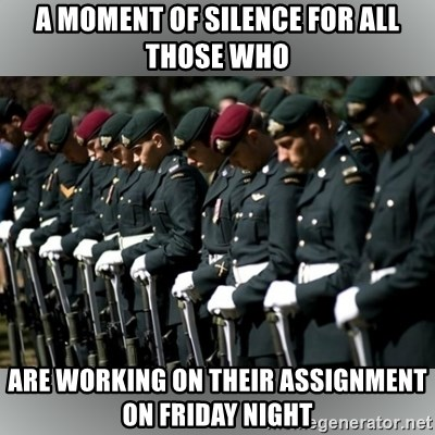 Moment Of Silence - A MOMENT OF SILENCE FOR ALL THOSE WHO ARE WORKING ON THEIR ASSIGNMENT ON FRIDAY NIGHT