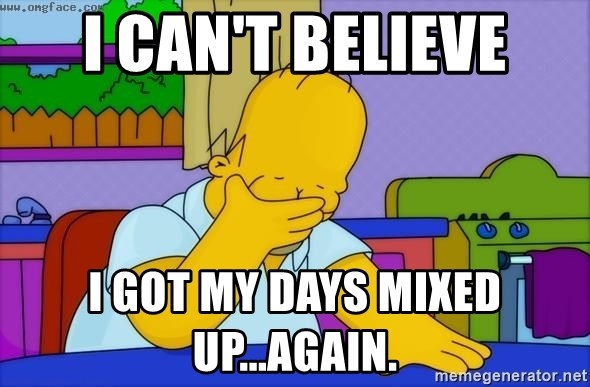 Disappointed Homer Simpson - I CAN'T BELIEVE I GOT MY DAYS MIXED UP...AGAIN.