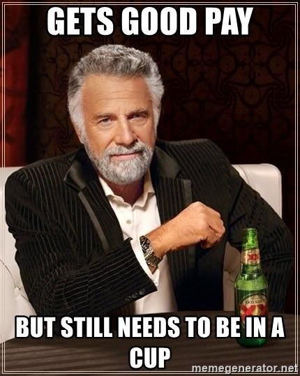 The Most Interesting Man In The World - Gets good pay  But still needs to be in a cup