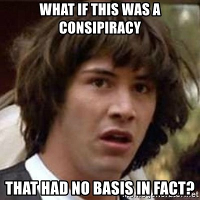 Conspiracy Keanu - What if this was a consipiracy That had no basis in fact?