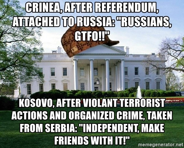 scumbag whitehouse - crinea, after referendum, attached to russia: ''Russians, gtfo!!'' Kosovo, after violant terrorist actions and organized crime, taken from Serbia: ''independent, make friends with it!''