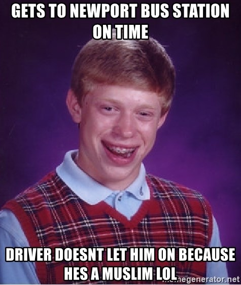 Bad Luck Brian - GETS TO NEWPORT BUS STATION ON TIME DRIVER DOESNT LET HIM ON BECAUSE HES A MUSLIM LOL