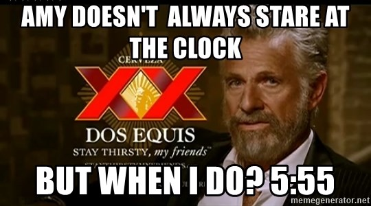 Dos Equis Man - Amy doesn't  always stare at the clock But when I do? 5:55
