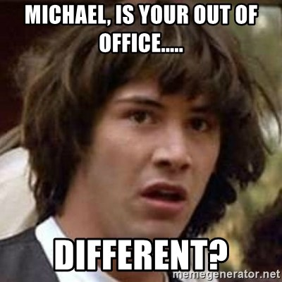 Conspiracy Keanu - Michael, Is your out of office..... different?